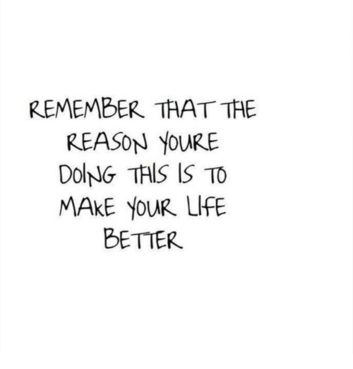 Life, Reason, and Remember: REMEMBER THAT THE  REASON YoURE  DOlNNG TAIS IS TO  MAKE YOUR LIFE  BETIER