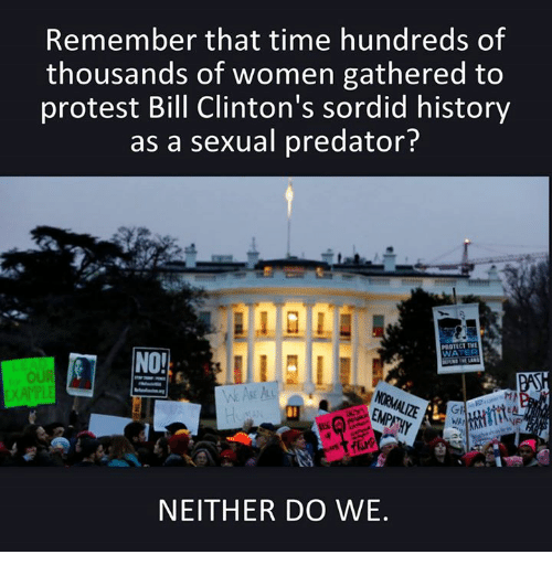 predation: Remember that time hundreds of  thousands of women gathered to  protest Bill Clinton's sordid history  as a sexual predator?  NEITHER DO WE.