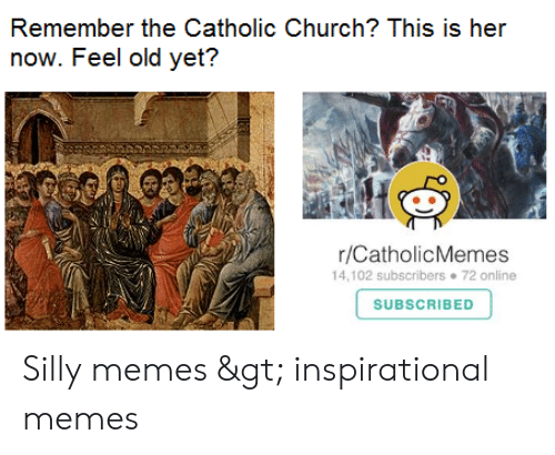 Inspirational Memes: Remember the Catholic Church? This is her  now. Feel old yet?  r/CatholicMemes  14,102 subscribers 72 online  SUBSCRIBED Silly memes > inspirational memes