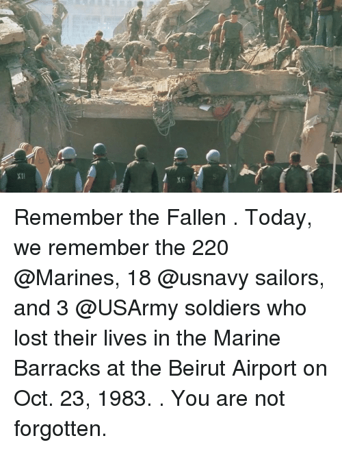 Marines: Remember the Fallen . Today, we remember the 220 @Marines, 18 @usnavy sailors, and 3 @USArmy soldiers who lost their lives in the Marine Barracks at the Beirut Airport on Oct. 23, 1983. . You are not forgotten.