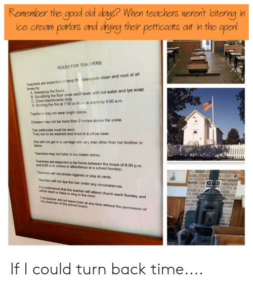 Church, Fire, and Reddit: Remember the good old days? When teachers werent loiterng in  ice cream parlors and drying their petticoats out in the open  RULES FOR TEACHERS  Teachers are expected to keep th classroom clean and neat at all  times by:  A. Sweeping the floors.  B. Scrubbing the floor once each week with hot water and lye soap.  C. Clean blackboards daily.  D.Starting the fire at 7:00 so room is warm by 8:00 a.m.  Teachers may not wear bright colors.  Dresses may not be more than 2 inches above the ankle  Two petticoats must be worn.  They are to be washed and dried in a pillow case.  She will not get in a carriage with any man other than her brother or  father.  Teachers may not loiter in ice cream stores.  Teachers are expected to be home between the hours of 8:00 p.m.  and 6:00 a.m. unless in attendance at a school function.  Teachers will not smoke cigarets or play at cards.  Teachers will not dye the hair under any circumstances.  It is understood that the teacher will attend church each Sunday and  either teach a class or sing in the choir.  The teacher will not leave town at any time without the permission of  the chairman of the school board, If I could turn back time....