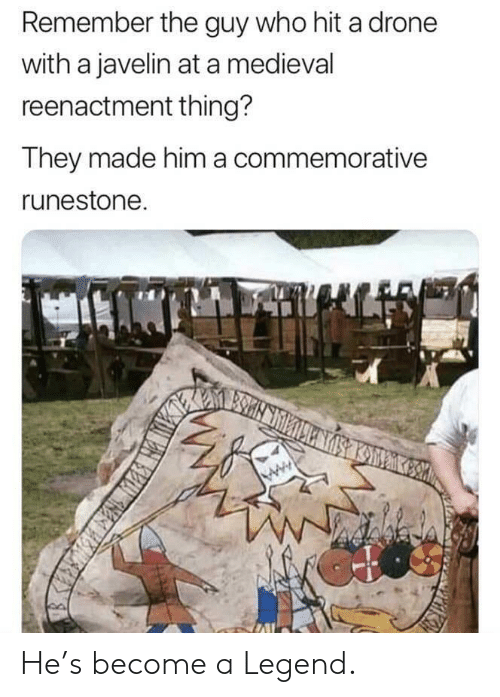 Drone: Remember the guy who hit a drone  with a javelin at a medieval  reenactment thing?  They made him a commemorative  runestone He's become a Legend.