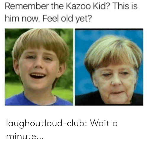 The Kazoo Kid: Remember the Kazoo Kid? This is  him now. Feel old yet? laughoutloud-club:  Wait a minute…