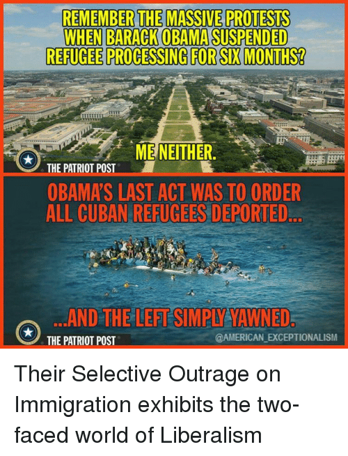 two faces: REMEMBER THE MASSIVE PROTESTS  WHEN BARACK OBAMA SUSPENDED  REFUGEE PROCESSING FOR SIX MONTHS?  ME NEITHER  THE PATRIOT POST  OBAMA S LAST ACT WAS TO ORDER  ALL CUBAN REFUGEES DEPORTED  AND THE LEFTSIMPIYATAWNED  TAMERICAN EXCEPTIONALISM  THE PATRIOT POST Their Selective Outrage on Immigration exhibits the two-faced world of Liberalism