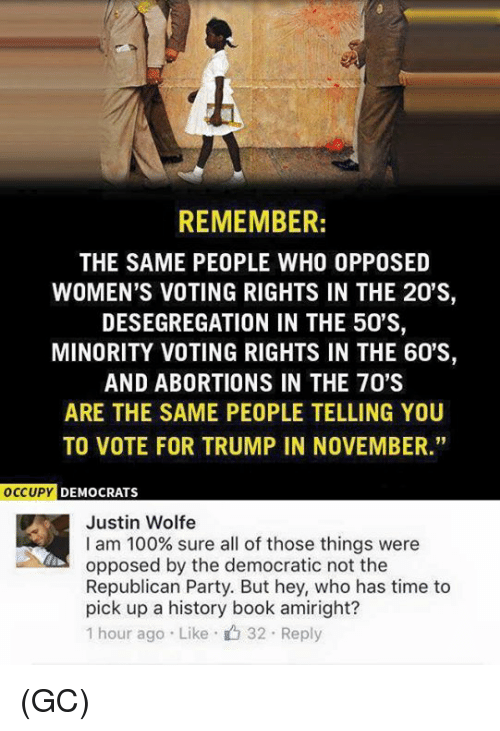 """Voting Rights: REMEMBER:  THE SAME PEOPLE WHO OPPOSED  WOMEN'S VOTING RIGHTS IN THE 20'S,  DESEGREGATION IN THE 50'S,  MINORITY VOTING RIGHTS IN THE 60'S,  AND ABORTIONS IN THE 70'S  ARE THE SAME PEOPLE TELLING YOU  TO VOTE FOR TRUMP IN NOVEMBER.""""  OCCUPY  DEMOCRATS  Justin Wolfe  I am 100% sure all of those things were  opposed by the democratic not the  Republican Party. But hey, who has time to  pick up a history book amiright?  1 hour ago Like 32 Reply (GC)"""