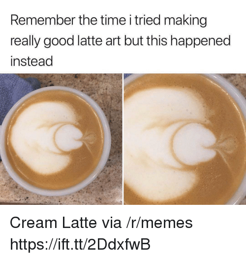 Memes, Good, and Time: Remember the time i tried making  really good latte art but this happened  instead Cream Latte via /r/memes https://ift.tt/2DdxfwB