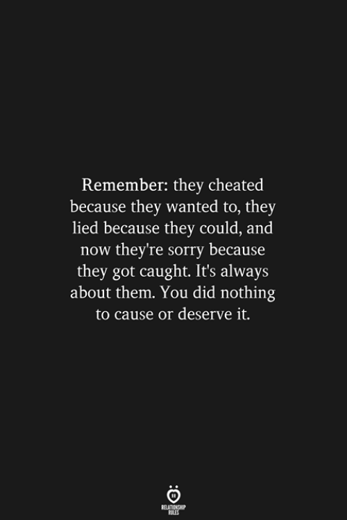 Got Caught: Remember: they cheated  because they wanted to, they  lied because they could, and  now they're sorry because  they got caught. It's always  about them. You did nothing  to cause or deserve it.