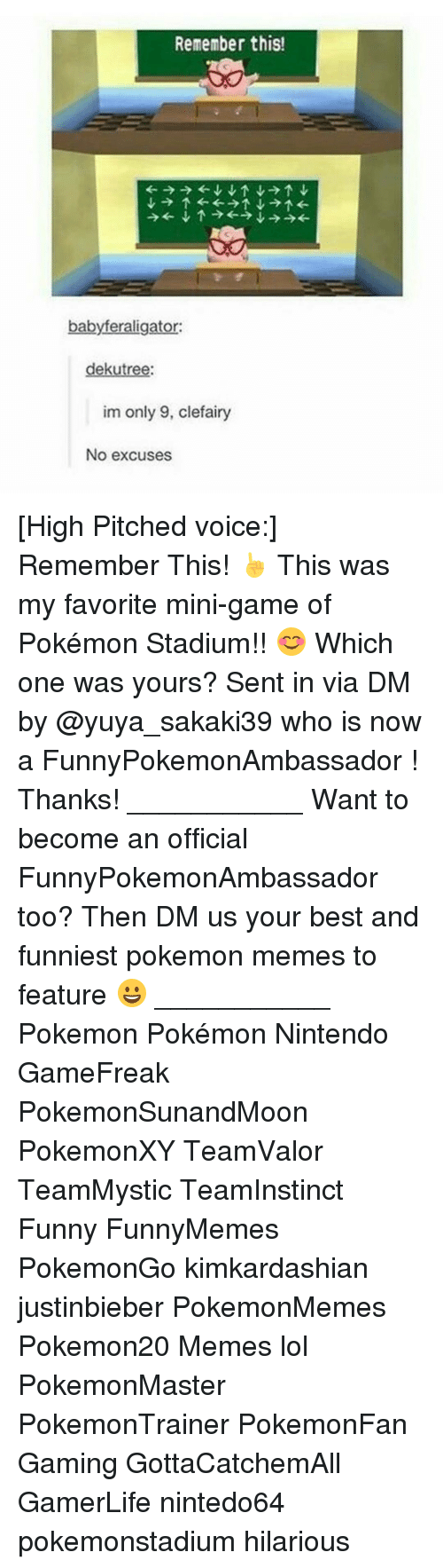 Memes, 🤖, and Mini: Remember this!  babyferaligator:  dekutree:  im only 9, clefairy  No excuses [High Pitched voice:] Remember This! ☝ This was my favorite mini-game of Pokémon Stadium!! 😊 Which one was yours? Sent in via DM by @yuya_sakaki39 who is now a FunnyPokemonAmbassador ! Thanks! ___________ Want to become an official FunnyPokemonAmbassador too? Then DM us your best and funniest pokemon memes to feature 😀 ___________ Pokemon Pokémon Nintendo GameFreak PokemonSunandMoon PokemonXY TeamValor TeamMystic TeamInstinct Funny FunnyMemes PokemonGo kimkardashian justinbieber PokemonMemes Pokemon20 Memes lol ポケットモンスター PokemonMaster PokemonTrainer PokemonFan Gaming GottaCatchemAll GamerLife nintedo64 pokemonstadium hilarious