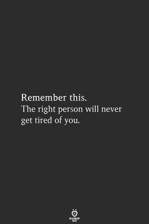 Tired Of You: Remember this.  l he right person will never  get tired of you.