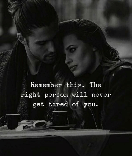 Tired Of You: Remember this. The  right person will never  get tired of you.