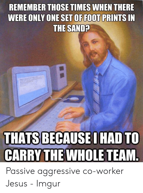 Jesus Imgur: REMEMBER THOSE TIMES WHEN THERE  WERE ONLY ONE SET OF FOOT PRINTS IN  THE SANDP  THATS BECAUSE I HAD TO  CARRY THE WHOLE TEAM