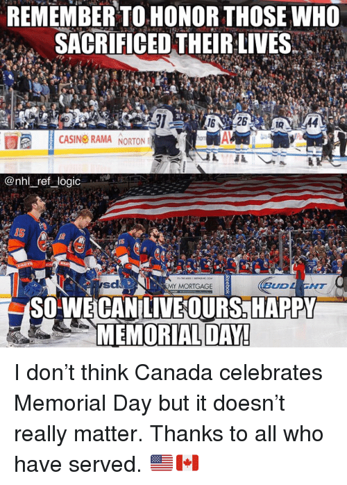norton: REMEMBER TO HONOR THOSE WHO  SACRIFICED THEIR:LIVES  da  CASINO RAMA NORTON  horn  @nhl ref logic  IS  MY MORTGAGE  BUD  SIT  SO'WE CANILIVEOURS. HAPPY  MEMORIAL DAY I don't think Canada celebrates Memorial Day but it doesn't really matter. Thanks to all who have served. 🇺🇸🇨🇦
