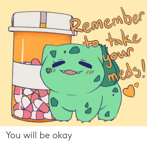 Okay, Will, and Remember: Remember  to take  0  meds  MO You will be okay