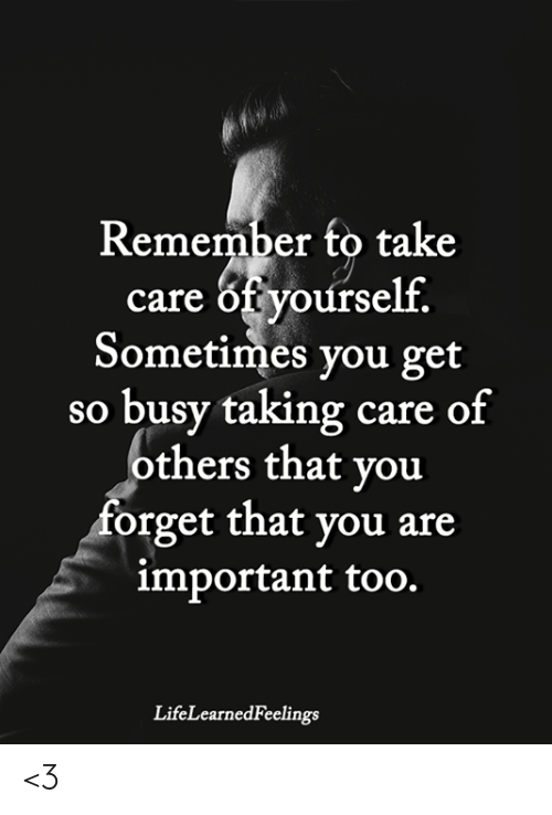 Memes, 🤖, and Take Care: Remember to take  care of yourself.  Sometimes you get  so busy taking care of  others that you  forget that you are  important too.  LifeLearnedFeelings <3