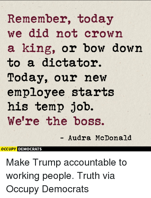 Bowing Down: Remember, today  we did not crown  a king, or bow down  to a dictator.  Today, our new  employee starts  his temp job.  We're the boss.  Audra McDonald  OCCUPY DEMOCRATS Make Trump accountable to working people. Truth via Occupy Democrats