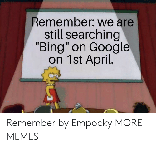"Dank, Google, and Memes: Remember: we are  still searching  ""Bing"" on Google  on 1st April. Remember by Empocky MORE MEMES"