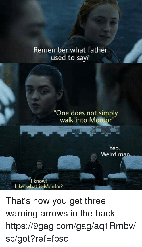 "9gag, Dank, and Weird: Remember what father  used to say?  One does not simply  walk into Mordor""  Ye  Weird man  lknoW!  Like, what is Mordor? That's how you get three warning arrows in the back. https://9gag.com/gag/aq1Rmbv/sc/got?ref=fbsc"