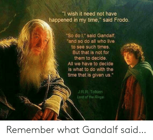 said: Remember what Gandalf said…