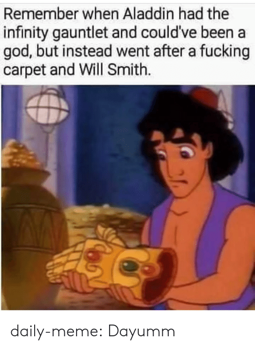 Aladdin, Fucking, and God: Remember when Aladdin had the  infinity gauntlet and could've been a  god, but instead went after a fucking  carpet and Will Smith. daily-meme:  Dayumm