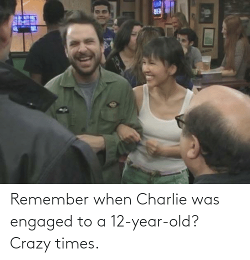 Charlie: Remember when Charlie was engaged to a 12-year-old? Crazy times.
