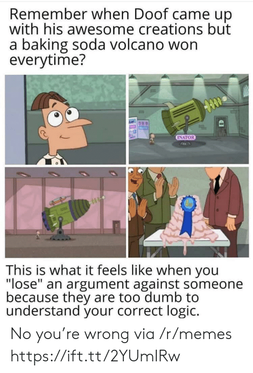 "Dumb, Logic, and Memes: Remember when Doof came up  with his awesome creations but  a baking soda volcano won  everytime?  INATOR  This is what it feels like when you  ""lose"" an argument against someone  because they are too dumb to  understand your correct logic. No you're wrong via /r/memes https://ift.tt/2YUmIRw"