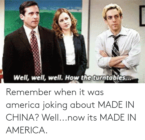 in america: Remember when it was america joking about MADE IN CHINA? Well...now its MADE IN AMERICA.