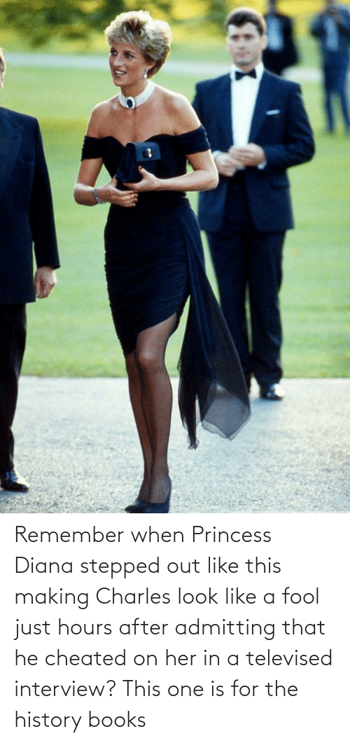 diana: Remember when Princess Diana stepped out like this making Charles look like a fool just hours after admitting that he cheated on her in a televised interview? This one is for the history books