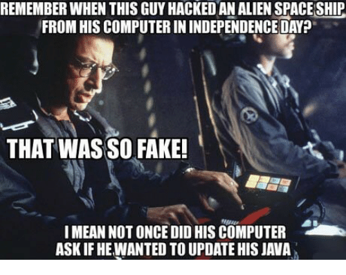 alienated: REMEMBER WHEN THIS GUY HACKED AN ALIEN SPACE SHIP  FROM HIS COMPUTER IN INDEPENDENCE DAY?  THAT WAS SO FAKE!  !MEAN NOT ONCE DID HIS COMPUTER  ASK IF HE WANTED TO UPDATE HIS JAVA