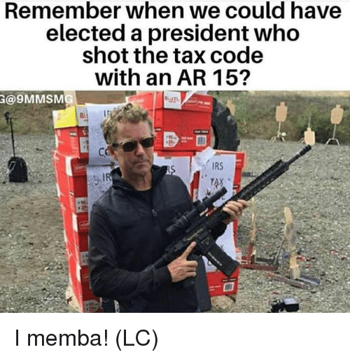 Irs, Memes, and Ar 15: Remember when we Could have  elected a president who  shot the tax code  with an AR 15?  @9MMSM  IRS I memba! (LC)