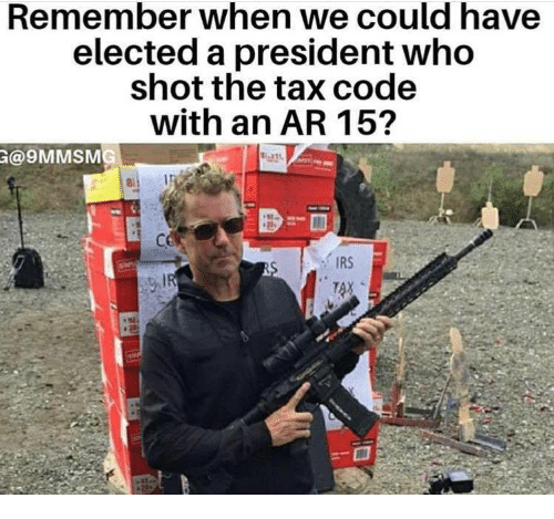 irs: Remember when we could have  elected a president who  shot the tax code  with an AR 15  @9MMSMG  IRS  TAX