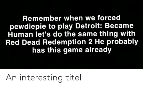 Detroit, Game, and Red Dead Redemption: Remember when we forced  pewdiepie to play Detroit: Became  Human let's do the same thing with  Red Dead Redemption 2 He probably  has this game already An interesting titel