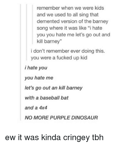 "Barney, Baseball, and Dinosaur: remember when we were kids  and we  used to all sing that  demented version of the barney  song where it was like ""i hate  you you hate me let's go out and  kill barney""  i don't remember ever doing this.  you were a fucked up kid  i hate you  you hate me  let's go out an kill barney  with a baseball bat  and a 4x4  NO MORE PURPLE DINOSAUR ew it was kinda cringey tbh"