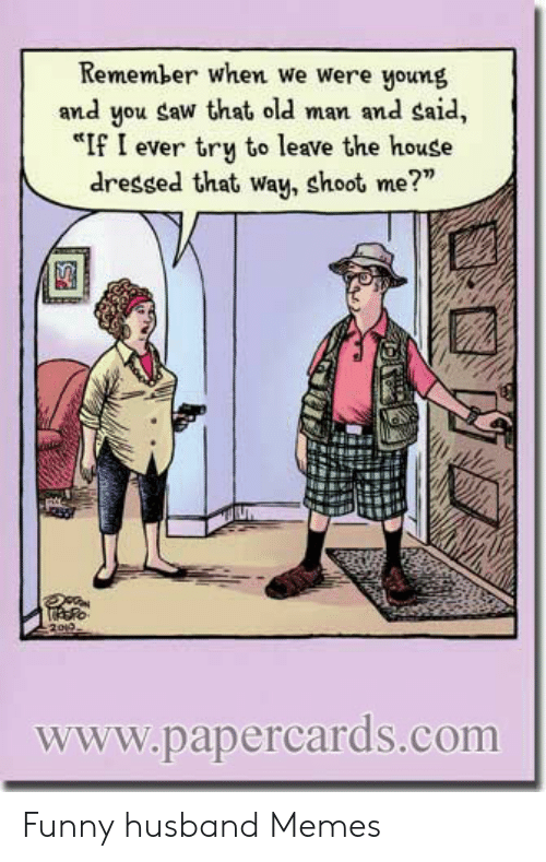 """Funny, Memes, and Old Man: Remember when we were young  and you Saw that old man and said,  """"If I ever try to leave the house  dressed that way, shoot me?""""  www.papercards.com Funny husband Memes"""