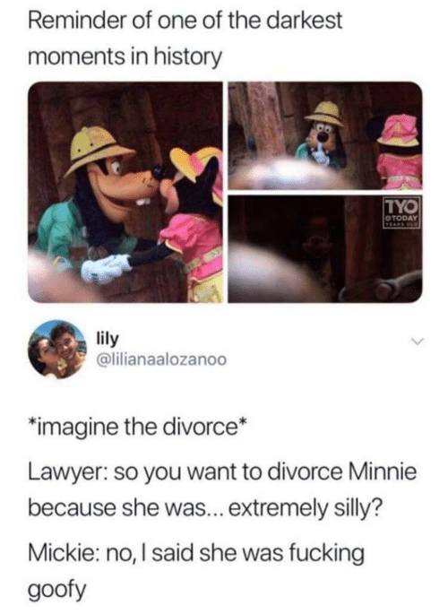 lily: Reminder of one of the darkest  moments in history  TYO  OTODAY  TEARS OD  lily  @lilianaalozanoo  imagine the divorce*  Lawyer: so you want to divorce Minnie  because she was... extremely silly?  Mickie: no, I said she was fucking  goofy