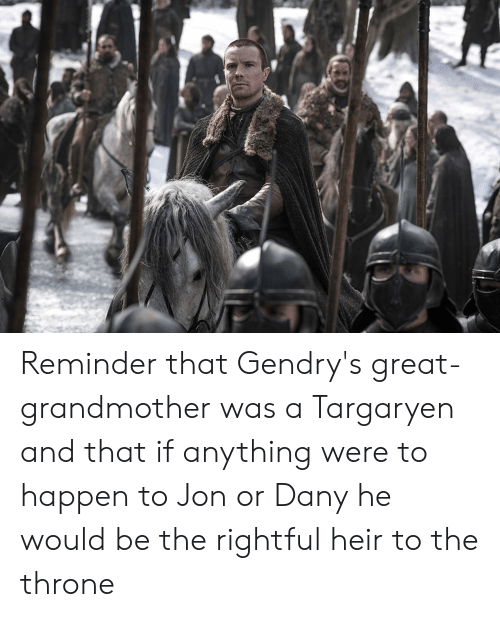 Great, Reminder, and Anything: Reminder that Gendry's great-grandmother was a Targaryen and that if anything were to happen to Jon or Dany he would be the rightful heir to the throne