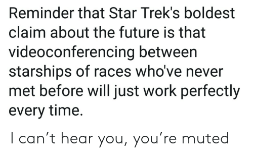 Future, Work, and Star: Reminder that Star Trek's boldest  claim about the future is that  videoconferencing between  starships of races who've never  met before will just work perfectly  every time. I can't hear you, you're muted
