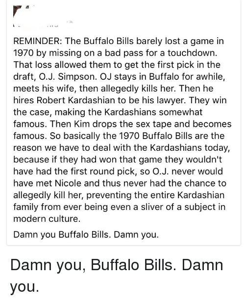Touchdowners: REMINDER: The Buffalo Bills barely lost a game in  1970 by missing on a bad pass for a touchdown.  That loss allowed them to get the first pick in the  draft, O.J. Simpson. OJ stays in Buffalo for awhile,  meets his wife, then allegedly kills her. Then he  hires Robert Kardashian to be his lawyer. They win  the case, making the Kardashians somewhat  famous. Then Kim drops the sex tape and becomes  famous. So basically the 1970 Buffalo Bills are the  reason we have to deal with the Kardashians today,  because if they had won that game they wouldn't  have had the first round pick, so O.J. never would  have met Nicole and thus never had the chance to  allegedly kill her, preventing the entire Kardashian  family from ever being even a sliver of a subject in  modern culture.  Damn you Buffalo Bills. Damn you. Damn you, Buffalo Bills. Damn you.