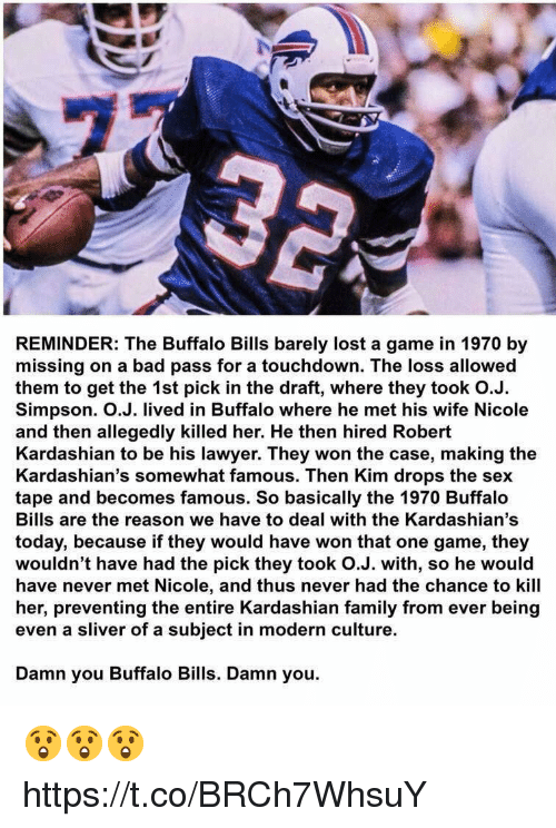Buffalo Bills: REMINDER: The Buffalo Bills barely lost a game in 1970 by  missing on a bad pass for a touchdown. The loss allowed  them to get the 1st pick in the draft, where they took O.J.  Simpson. O.J. lived in Buffalo where he met his wife Nicole  and then allegedly killed her. He then hired Robert  Kardashian to be his lawyer. They won the case, making the  Kardashian's somewhat famous. Then Kim drops the sex  tape and becomes famous. So basically the 1970 Buffalo  Bills are the reason we have to deal with the Kardashian's  today, because if they would have won that one game, they  wouldn't have had the pick they took O.J. with, so he would  have never met Nicole, and thus never had the chance to kill  her, preventing the entire Kardashian family from ever being  even a sliver of a subject in modern culture.  Damn you Buffalo Bills. Damn you. 😲😲😲 https://t.co/BRCh7WhsuY