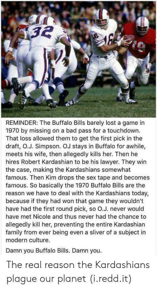Buffalo Bills: REMINDER: The Buffalo Bills barely lost a game in  1970 by missing on a bad pass for a touchdown.  That loss allowed them to get the first pick in the  draft, O.J. Simpson. OJ stays in Buffalo for awhile,  meets his wife, then allegedly kills her. Then he  hires Robert Kardashian to be his lawyer. They win  the case, making the Kardashians somewhat  famous. Then Kim drops the sex tape and becomes  famous. So basically the 1970 Buffalo Bills are the  reason we have to deal with the Kardashians today,  because if they had won that game they wouldn't  have had the first round pick, so O.J. never would  have met Nicole and thus never had the chance to  allegedly kill her, preventing the entire Kardashian  family from ever being even a sliver of a subject in  modern culture.  Damn you Buffalo Bills. Damn you. The real reason the Kardashians plague our planet (i.redd.it)