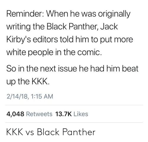 Kkk, White People, and Black: Reminder: When he was originally  writing the Black Panther, Jack  Kirby's editors told him to put more  white people in the comic.  So in the next issue he had him beat  up the KKK  2/14/18, 1:15 AM  4,048 Retweets 13.7K Likes KKK vs Black Panther