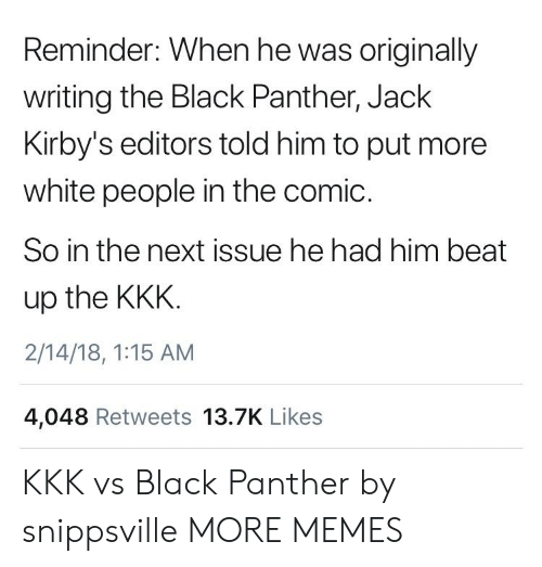 Dank, Kkk, and Memes: Reminder: When he was originally  writing the Black Panther, Jack  Kirby's editors told him to put more  white people in the comic.  So in the next issue he had him beat  up the KKK  2/14/18, 1:15 AM  4,048 Retweets 13.7K Likes KKK vs Black Panther by snippsville MORE MEMES