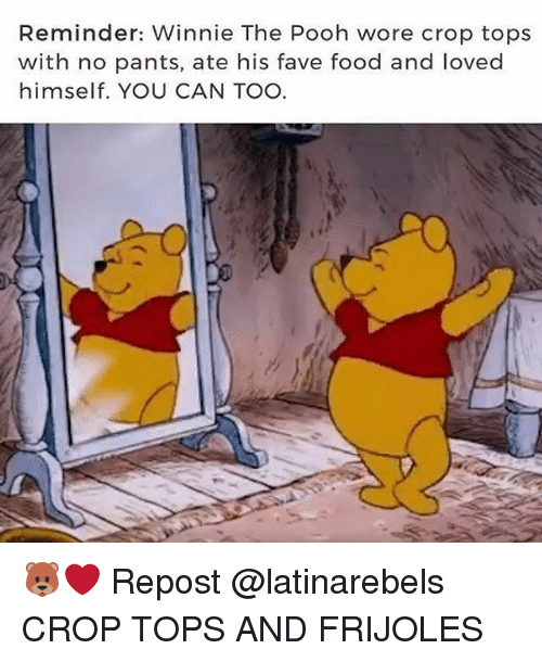 pantsed: Reminder: Winnie The Pooh wore crop tops  with no pants, ate his fave food and loved  himself. YOU CAN TOO 🐻❤ Repost @latinarebels ・・・ CROP TOPS AND FRIJOLES
