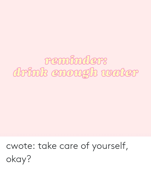 reminders: reminders  drink enough water cwote:  take care of yourself, okay?
