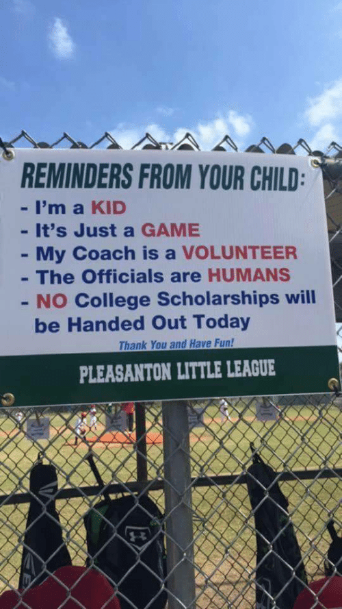 volunteer: REMINDERS FROM YOUR CHILD  - I'm a KID  - It's Just a GAME  My Coach is a VOLUNTEER  The Officials are HUMANS  - NO College Scholarships will  be Handed Out Today  Thank You and Have Fun!  PLEASANTON LITTLE LEAGUE