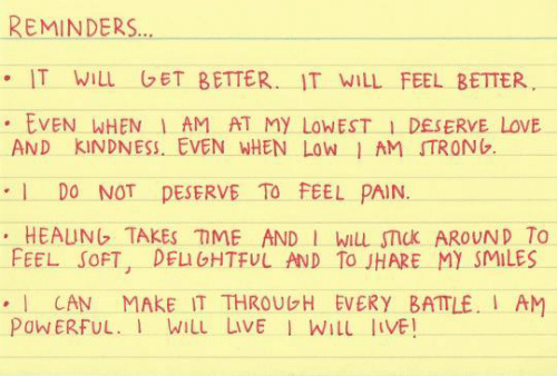 reminders: REMINDERS..  IT WiLu GET BETTER. IT WILL FEEL BETTER  EVEN WHENI AM AT MY LoWEST 1 DESERVE LoVE  AND KINDNESS. EVEN WHEN LowJ AM STRONG  DO NOT DESERVE TO FEEL PAIN.  HEAUNG TAKES TME AND wiu smck AROUND To  FEEL SOFT, DEIGHTFUL AND To JHARE MY SMILES  . CAN MAKE IT THROUGH EVERY BATTLE. I AM  PoWERFUL. WiLL LIVE I WILL LIVE