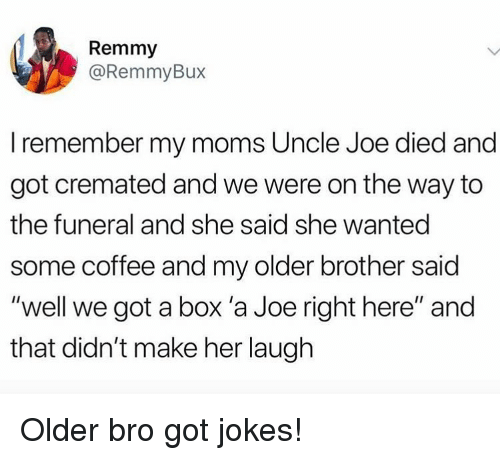 """Memes, Moms, and Coffee: Remmy  @RemmyBux  I remember my moms Uncle Joe died and  got cremated and we were on the way to  the funeral and she said she wanted  some coffee and my older brother said  """"well we got a box 'a Joe right here"""" and  that didn't make her laugh Older bro got jokes!"""