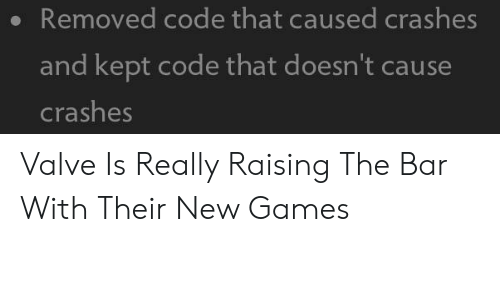 Crashes: Removed code that caused crashes  and kept code that doesn't cause  crashes Valve Is Really Raising The Bar With Their New Games