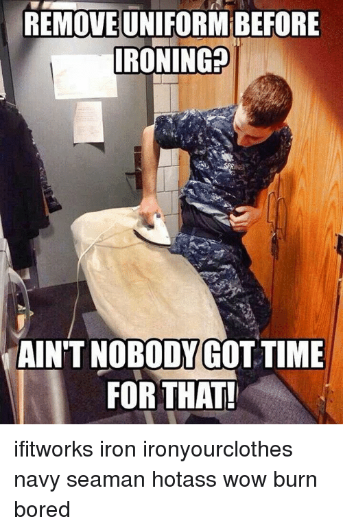 Aint Nobody Got: REMOVEUNIFORMBEFORE  IRONIN  SPR  AIN'T NOBODY GOT TIME  FOR THAT! ifitworks iron ironyourclothes navy seaman hotass wow burn bored