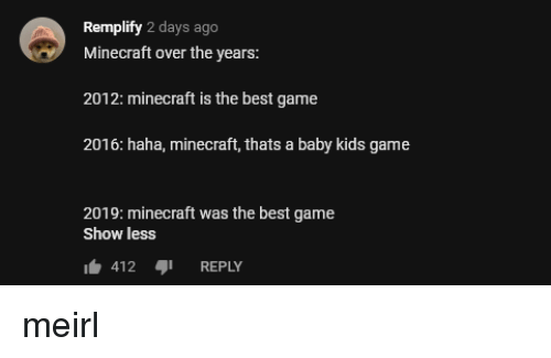 Minecraft, Best, and Game: Remplify 2 days ago  Minecraft over the years:  2012: minecraft is the best game  2016: haha, minecraft, thats a baby kids game  2019: minecraft was the best game  Show less  412REPLY meirl