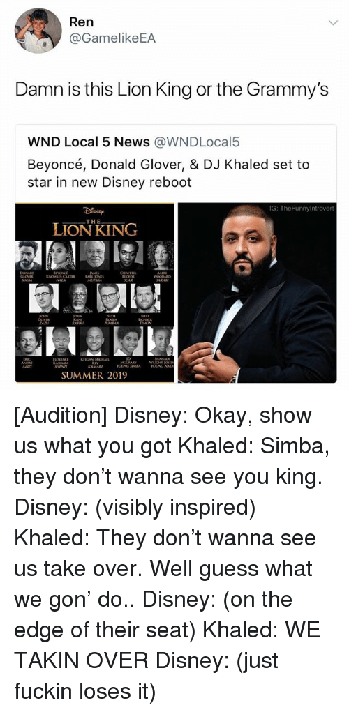 Beyonce, Disney, and DJ Khaled: Ren  @GamelikeEA  Damn is this Lion King or the Grammy's  WND Local 5 News @WNDLocal5  Beyoncé, Donald Glover, & DJ Khaled set to  star in new Disney reboot  G: TheFunnylntrovert  THE  LION KING  OLIVER  RAF  UMAA  AZi  OUNG NALA  SUMMER 2019 [Audition] Disney: Okay, show us what you got Khaled: Simba, they don't wanna see you king. Disney: (visibly inspired) Khaled: They don't wanna see us take over. Well guess what we gon' do.. Disney: (on the edge of their seat) Khaled: WE TAKIN OVER Disney: (just fuckin loses it)